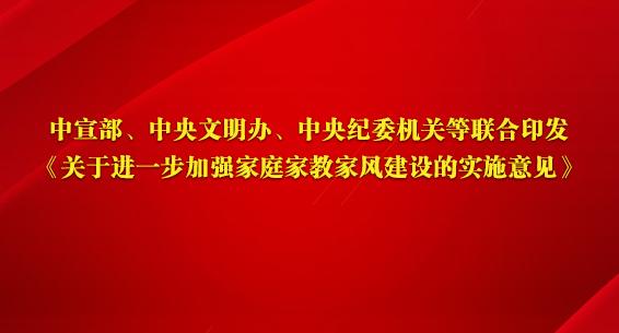 中宣部、中央文明办、中央纪委机关等联合印发《关于进一步加强家庭家教家风建设的实施意见》